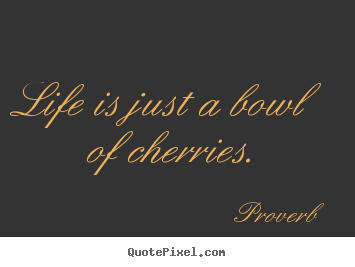 Quotes about life - Life is just a bowl of cherries.