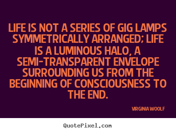 Life is not a series of gig lamps symmetrically.. Virginia Woolf  life quotes