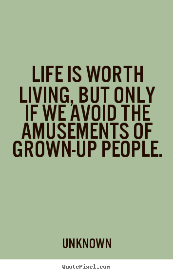 Unknown picture quotes - Life is worth living, but only if we avoid the amusements of grown-up.. - Life quotes
