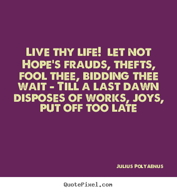 Live thy life! let not hope's frauds, thefts,.. Julius Polyaenus good life quotes