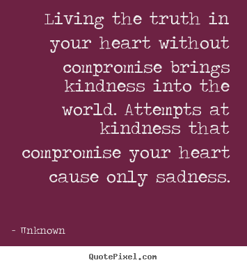 Unknown picture quotes - Living the truth in your heart without compromise brings kindness into.. - Life quote
