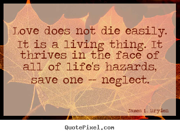 Love does not die easily. it is a living thing. it thrives.. James D. Bryden  life quote