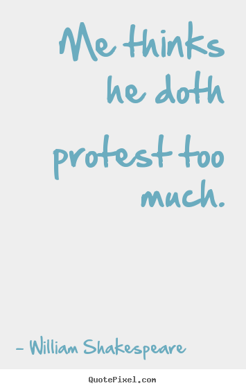 Make custom picture quotes about life - Me thinks he doth protest too much.