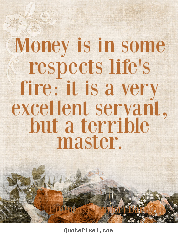 Create your own picture quotes about life - Money is in some respects life's fire: it is a very excellent..
