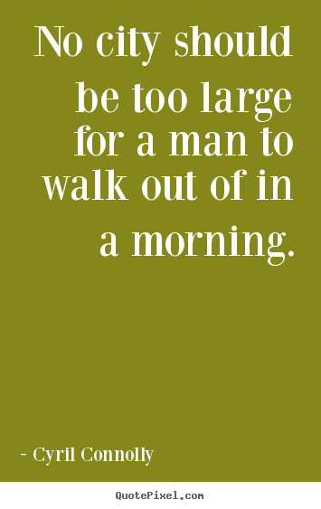 No city should be too large for a man to walk out of in a morning. Cyril Connolly best life quotes