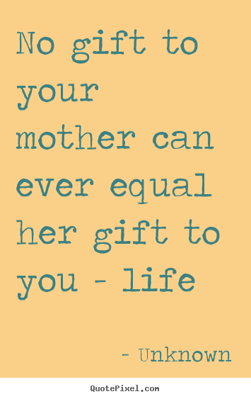 Make picture quotes about life - No gift to your mother can ever equal her gift to you - life