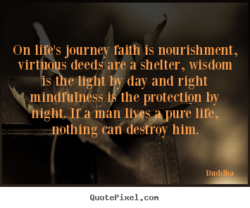 Buddha picture quotes - On life's journey faith is nourishment, virtuous deeds are a shelter,.. - Life quotes