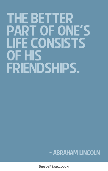 The better part of one's life consists of his friendships. Abraham Lincoln top life quote