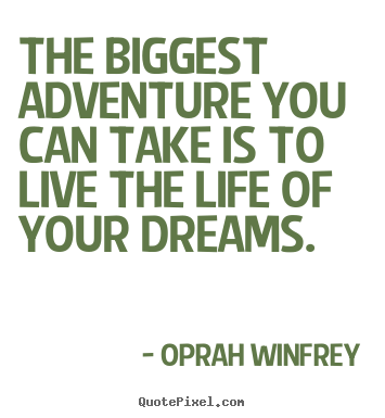 Life quotes - The biggest adventure you can take is to live..