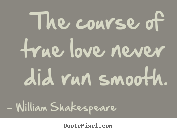 William Shakespeare picture quotes - The course of true love never did run smooth. - Life quotes
