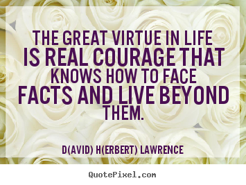 How to design picture quotes about life - The great virtue in life is real courage that knows how to face..