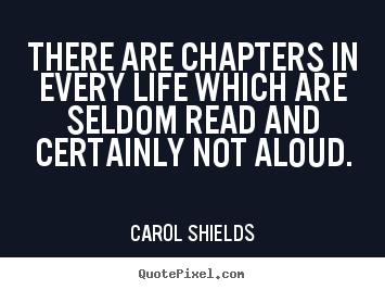 There are chapters in every life which are seldom read.. Carol Shields great life quote