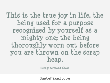 George Bernard Shaw picture quote - This is the true joy in life, the being used for a purpose.. - Life quotes