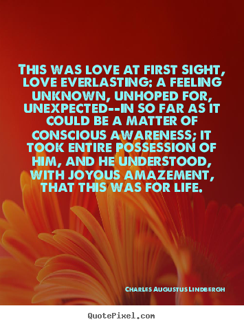 Life quotes - This was love at first sight, love everlasting: a feeling unknown,..