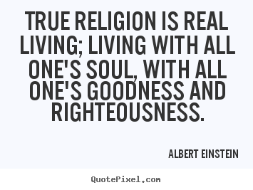 True religion is real living; living with all one's soul, with all.. Albert Einstein great life quotes