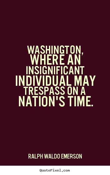 Washington, where an insignificant individual may trespass on a nation's.. Ralph Waldo Emerson famous life quotes