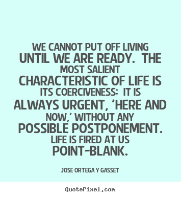 Jose Ortega Y Gasset picture quotes - We cannot put off living until we are ready. the most.. - Life quote