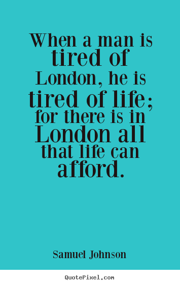 Quotes about life - When a man is tired of london, he is tired of life; for there..