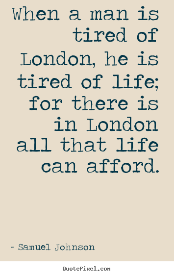 Quote about life - When a man is tired of london, he is tired of life;..