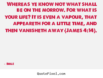 Quotes about life - Whereas ye know not what shall be on the morrow. for what..