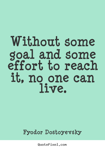 Life quotes - Without some goal and some effort to reach it, no one can live.