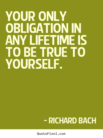 Life quotes - Your only obligation in any lifetime is to be true to yourself.