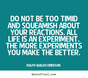 Do not be too timid and squeamish about your reactions... Ralph Waldo Emerson popular life quote