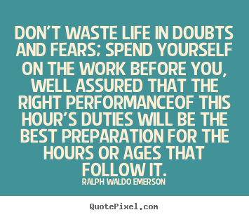 Life quotes - Don't waste life in doubts and fears; spend yourself on the..