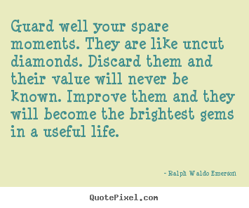 Life quote - Guard well your spare moments. they are like uncut diamonds...