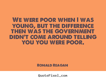 Quotes about life - We were poor when i was young, but the difference then was the government..