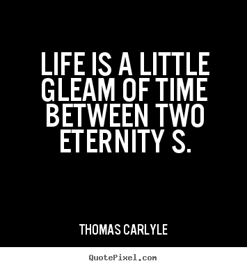 Life quotes - Life is a little gleam of time between two eternity..