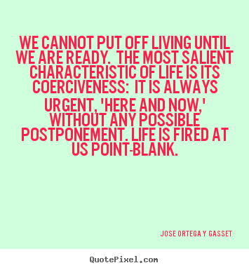 Jose Ortega Y Gasset picture quote - We cannot put off living until we are ready. the most.. - Life quotes