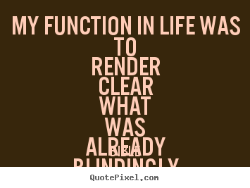 Create custom picture quotes about life - My function in life was to render clear what was..