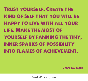 Golda Meir picture quote - Trust yourself. create the kind of self that you will.. - Life quotes