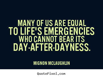 Many of us are equal to life's emergencies who cannot bear its day-after-dayness. Mignon McLaughlin famous life quotes