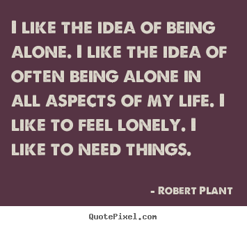 I like the idea of being alone. i like the idea of often being.. Robert Plant  life sayings