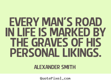 Alexander Smith picture quotes - Every man's road in life is marked by the graves.. - Life quotes