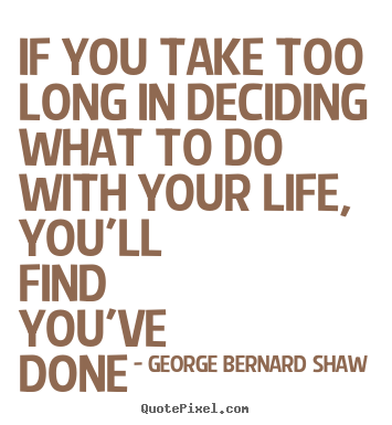 Life quotes - If you take too long in deciding what to do with your life, you'll..