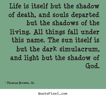 Quotes about life - Life is itself but the shadow of death, and souls departed but..