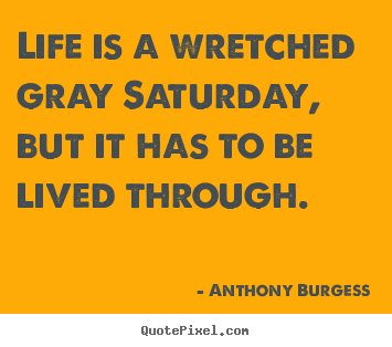 Quotes about life - Life is a wretched gray saturday, but it has..