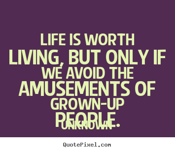 Unknown picture quote - Life is worth living, but only if we avoid the amusements.. - Life quotes