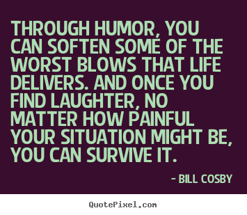 Bill Cosby poster quote - Through humor, you can soften some of the worst blows that life delivers... - Life quotes