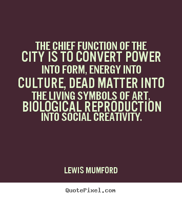 Life sayings - The chief function of the city is to convert power into..