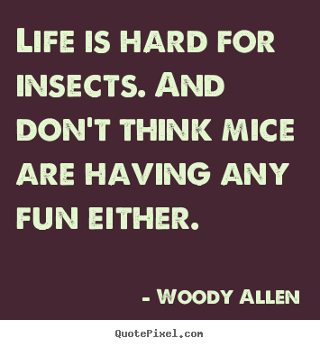 Woody Allen picture quotes - Life is hard for insects. and don't think mice are having.. - Life quotes