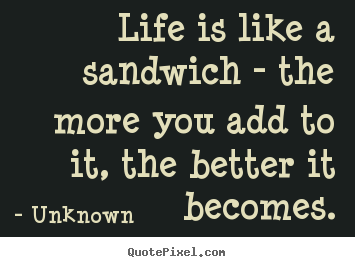 Quotes about life - Life is like a sandwich - the more you add to it,..