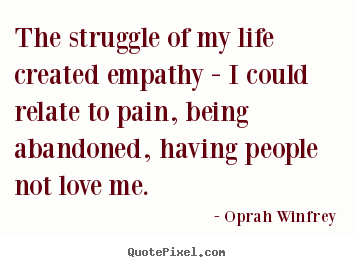 The struggle of my life created empathy -.. Oprah Winfrey famous life quotes