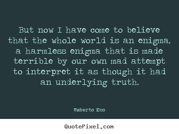 Umberto Eco pictures sayings - But now i have come to believe that the whole world is an enigma,.. - Life quotes