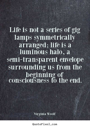 Life quotes - Life is not a series of gig lamps symmetrically arranged;..