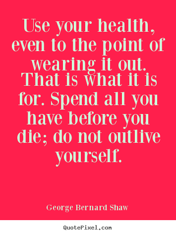 Quotes about life - Use your health, even to the point of wearing..