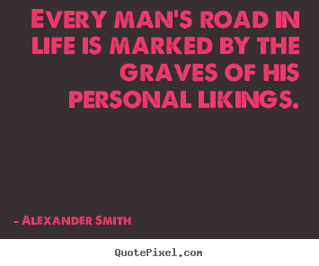 Alexander Smith poster quotes - Every man's road in life is marked by the graves of his.. - Life quotes